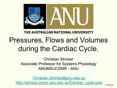 CS 2015 Pressures, Flows and Volumes during the Cardiac Cycle. Christian Stricker Associate Professor for Systems Physiology ANUMS/JCSMR - ANU
