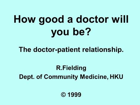How good a doctor will you be? The doctor-patient relationship. R.Fielding Dept. of Community Medicine, HKU © 1999.
