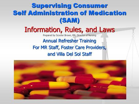 Supervising Consumer Self Administration of Medication (SAM) Information, Rules, and Laws Prepared by Scooter Brown, RN, Director of Nursing Annual Refresher.