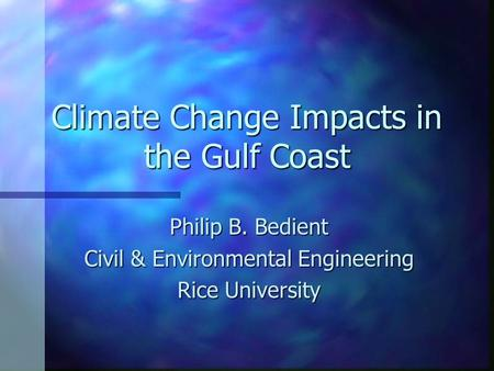 Climate Change Impacts in the Gulf Coast Philip B. Bedient Civil & Environmental Engineering Rice University.