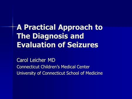 A Practical Approach to The Diagnosis and Evaluation of Seizures Carol Leicher MD Connecticut Children's Medical Center University of Connecticut School.