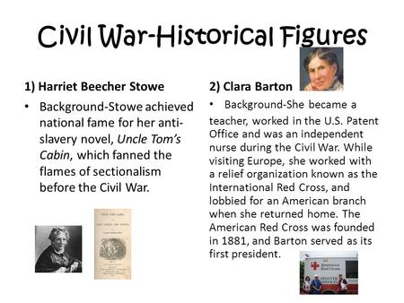 Civil War-Historical Figures 1) Harriet Beecher Stowe Background-Stowe achieved national fame for her anti- slavery novel, Uncle Tom's Cabin, which fanned.