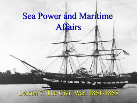Sea Power and Maritime Affairs Lesson 7: The Civil War, 1861-1865.