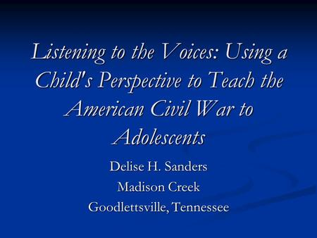 Listening to the Voices: Using a Childs <strong>Perspective</strong> to Teach the American Civil War to Adolescents Delise H. Sanders Madison Creek Goodlettsville, Tennessee.