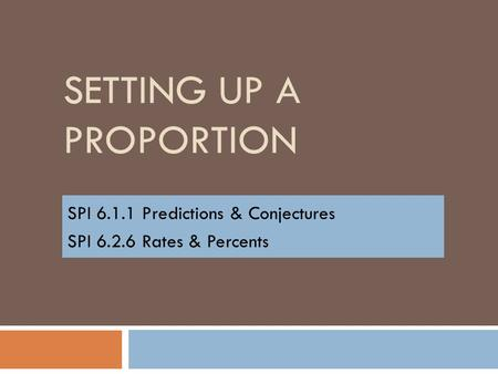 SETTING UP A PROPORTION SPI 6.1.1 Predictions & Conjectures SPI 6.2.6 Rates & Percents.