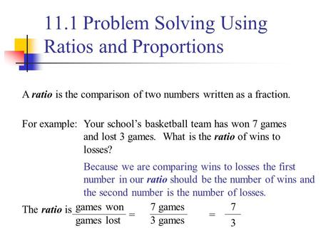 11.1 Problem Solving Using Ratios and Proportions A ratio is the comparison of two numbers written as a fraction. For example:Your school's basketball.