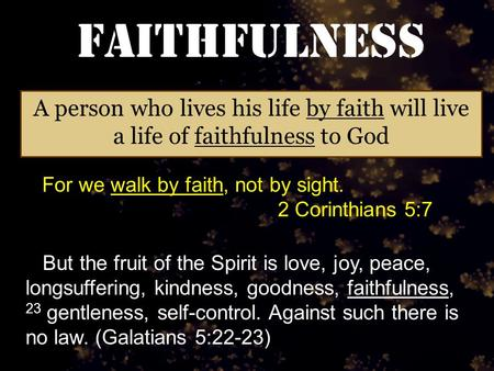 Faithfulness A person who lives his life by faith will live a life of faithfulness to God For we walk by faith, not by sight. 2 Corinthians 5:7 But the.