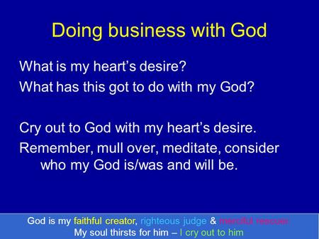 Doing business with God What is my heart's desire? What has this got to do with my God? Cry out to God with my heart's desire. Remember, mull over, meditate,