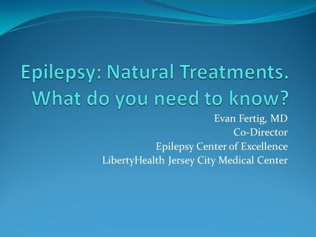 Evan Fertig, MD Co-Director Epilepsy Center of Excellence LibertyHealth Jersey City Medical Center.