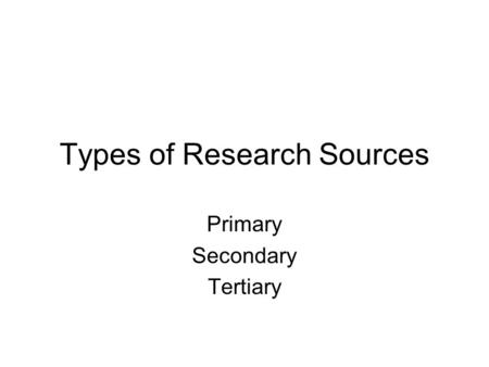 Types of Research Sources Primary Secondary Tertiary.