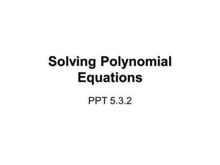 Solving Polynomial Equations PPT 5.3.2. Factor Polynomial Expressions In the previous lesson, you factored various polynomial expressions. Such as: x.