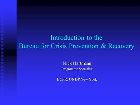 Introduction to the Bureau for Crisis Prevention & Recovery Nick Hartmann Programme Specialist BCPR, UNDP New York.