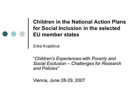 "Children in the National Action Plans for Social Inclusion in the selected EU member states Erika Kvapilova ""Children's Experiences with Poverty and Social."