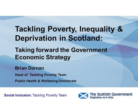 Brian Dornan Head of Tackling Poverty Team Public Health & Wellbeing Directorate Tackling Poverty, Inequality & Deprivation in Scotland: Taking forward.