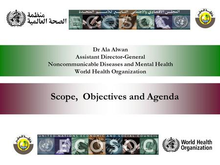 Dr Ala Alwan Assistant Director-General Noncommunicable Diseases and Mental Health World Health Organization Scope, Objectives and Agenda.