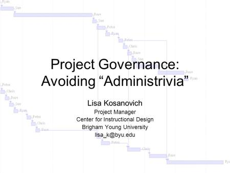 "Project Governance: Avoiding ""Administrivia"" Lisa Kosanovich Project Manager Center for Instructional Design Brigham Young University"