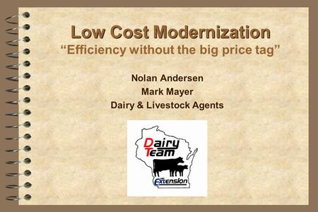 "Low Cost Modernization Low Cost Modernization ""Efficiency without the big price tag"" Nolan Andersen Mark Mayer Dairy & Livestock Agents."