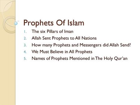 Prophets Of Islam 1. The six Pillars of Iman 2. Allah Sent Prophets to All Nations 3. How many Prophets and Messengers did Allah Send? 4. We Must Believe.
