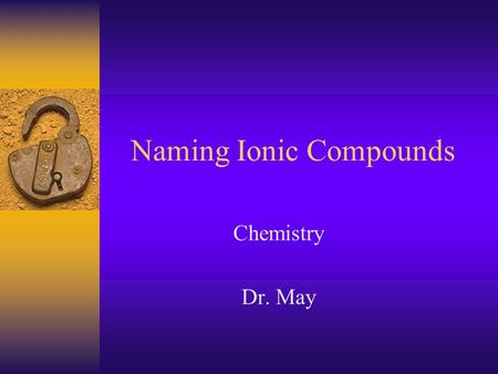 Naming Ionic Compounds Chemistry Dr. May Ionic Compounds  Formed when electrons are transferred from the less electronegative atom (Na) to the more.