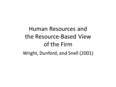 Human Resources and the Resource-Based View of the Firm Wright, Dunford, and Snell (2001)