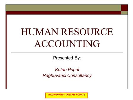 HUMAN RESOURCE ACCOUNTING Presented By: Ketan Popat Raghuvansi Consultancy.