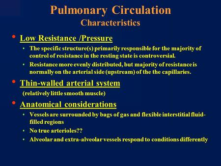 Pulmonary Circulation Characteristics Low Resistance /Pressure The specific structure(s) primarily responsible for the majority of control of resistance.