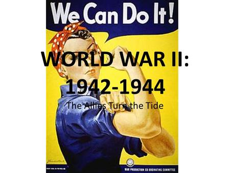 WORLD WAR II: 1942-1944 The Allies Turn the Tide.