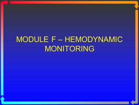 MODULE F – HEMODYNAMIC MONITORING. Topics to be Covered Cardiac Output Determinants of Stroke Volume Hemodynamic Measurements Pulmonary Artery Catheterization.