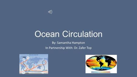 Ocean Circulation By: Samantha Hampton In Partnership With: Dr. Zafer Top.