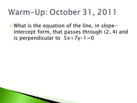  What is the equation of the line, in slope- intercept form, that passes through (2, 4) and is perpendicular to 5x+7y-1=0.