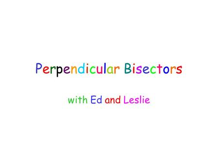 Perpendicular Bisectors with Ed and Leslie. Hey Ed, How about if we apply some of that math stuff we learned? Can we do that? Sure! But we will have to.