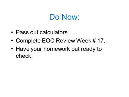 Do Now: Pass out calculators. Complete EOC Review Week # 17. Have your homework out ready to check.
