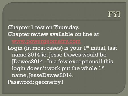 FYI Chapter 1 test on Thursday. Chapter review available on line at www.powergeometry.com Login (in most cases) is your 1st initial, last name 2014 ie.