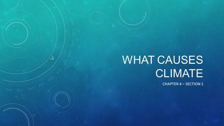 WHAT CAUSES CLIMATE CHAPTER 4 – SECTION 1 Weather is day-to-day events. The weather may be cloudy and rainy one day and clear and sunny the next. Weather.