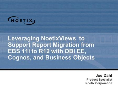 Leveraging NoetixViews to Support Report Migration from EBS 11i to R12 with OBI EE, Cognos, and Business Objects Joe Dahl Product Specialist Noetix Corporation.