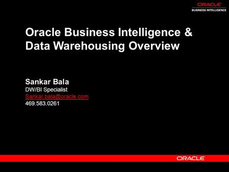 Oracle Business Intelligence & Data Warehousing Overview Sankar Bala DW/BI Specialist 469.583.0261.