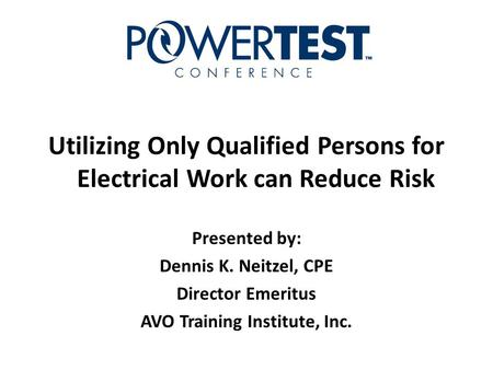 Utilizing Only Qualified Persons for Electrical Work can Reduce Risk Presented by: Dennis K. Neitzel, CPE Director Emeritus AVO Training Institute, Inc.