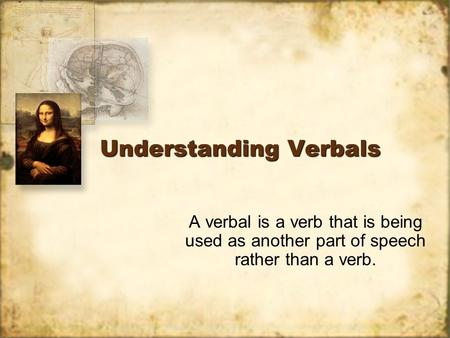 Understanding Verbals A verbal is a verb that is being used as another part of speech rather than a verb.