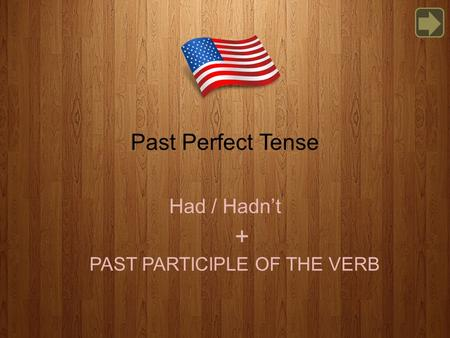 Past Perfect Tense Had / Hadn't PAST PARTICIPLE OF THE VERB +