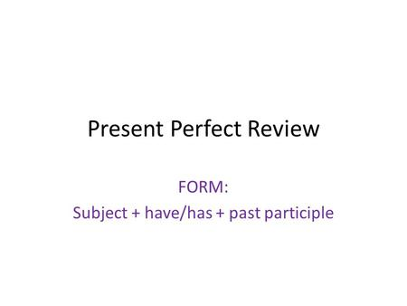 Present Perfect Review FORM: Subject + have/has + past participle.