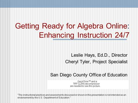 Getting Ready for Algebra Online: Enhancing Instruction 24/7 Leslie Hays, Ed.D., Director Cheryl Tyler, Project Specialist San Diego County Office of Education.