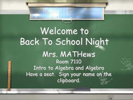 Welcome to Back To School Night Mrs. MATHews Room 7110 Intro to Algebra and Algebra Have a seat. Sign your name on the clipboard. Mrs. MATHews Room 7110.