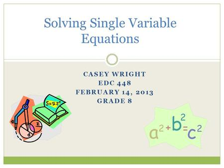 CASEY WRIGHT EDC 448 FEBRUARY 14, 2013 GRADE 8 Solving Single Variable Equations.
