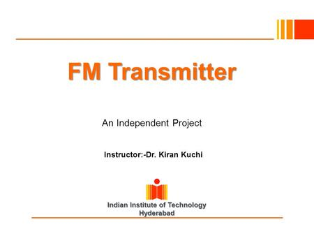 Indian Institute of Technology Hyderabad FM Transmitter An Independent Project Instructor:-Dr. Kiran Kuchi.