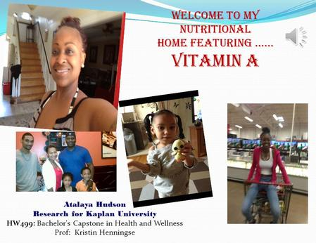 Atalaya Hudson Research for Kaplan University HW499: Bachelor's Capstone in Health and Wellness Prof: Kristin Henningse WELCOME TO MY NUTRITIONAL HOME.