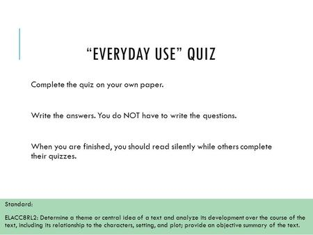 """EVERYDAY USE"" QUIZ Complete the quiz on your own paper. Write the answers. You do NOT have to write the questions. When you are finished, you should read."
