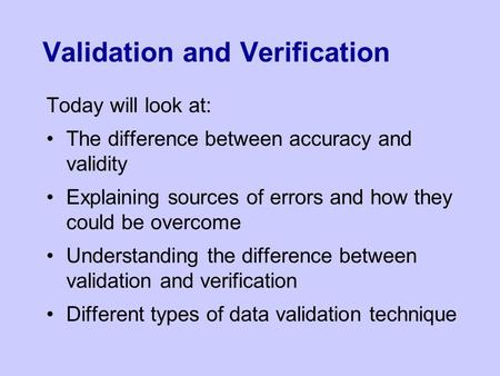 Validation and Verification Today will look at: The difference between accuracy and validity Explaining sources of errors and how they could be overcome.