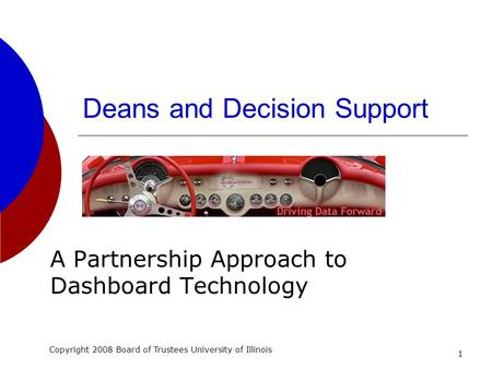 1 Deans and Decision Support A Partnership Approach to Dashboard Technology Copyright 2008 Board of Trustees University of Illinois.