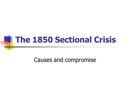 The 1850 Sectional Crisis Causes and compromise. Problems causing the crisis 3 main areas for consideration New territory acquired; Slave or free? Southern.