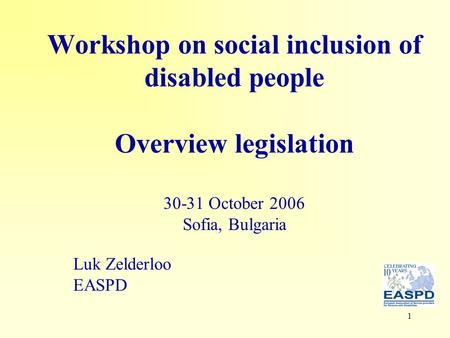 1 Workshop on social inclusion of disabled people Overview legislation 30-31 October 2006 Sofia, Bulgaria Luk Zelderloo EASPD.